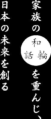 家族の「和話輪」を重んじ、日本の未来を創る